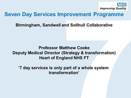 Seven Day Services Improvement Programme Birmingham, Sandwell and Solihull Collaborative Professor Matthew Cooke Deputy Medical Director (Strategy & transformation)