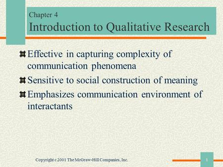 Copyright c 2001 The McGraw-Hill Companies, Inc.1 Chapter 4 Introduction to Qualitative Research Effective in capturing complexity of communication phenomena.