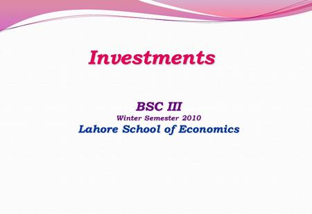 Investments BSC III Winter Semester 2010 Lahore School of Economics.