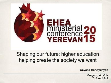 Bregenz, Austria 7 June 2015 Shaping our future: higher education helping create the society we want Gayane Harutyunyan.