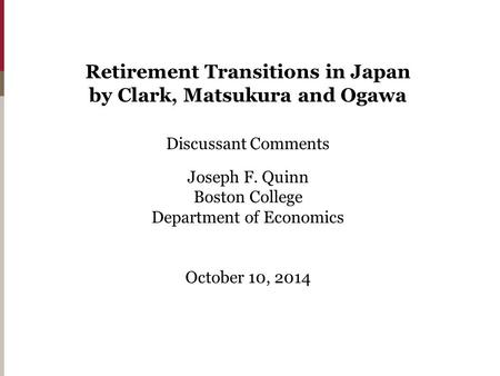 Retirement Transitions in Japan by Clark, Matsukura and Ogawa Discussant Comments Joseph F. Quinn Boston College Department of Economics October 10, 2014.