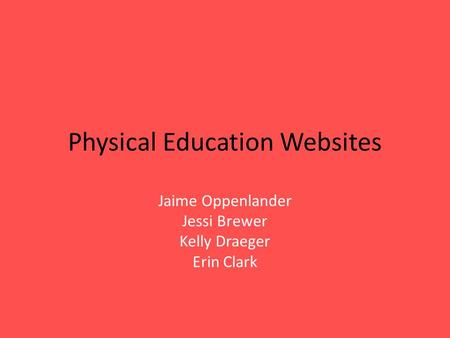 Physical Education Websites Jaime Oppenlander Jessi Brewer Kelly Draeger Erin Clark.