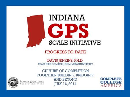 INDIANA GPS SCALE INITIATIVE PROGRESS TO DATE DAVIS JENKINS, PH.D. TEACHERS COLLEGE, COLUMBIA UNIVERSITY CULTURE OF COMPLETION TOGETHER: BUILDING, BRIDGING,