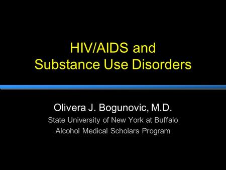 HIV/AIDS and Substance Use Disorders Olivera J. Bogunovic, M.D. State University of New York at Buffalo Alcohol Medical Scholars Program.