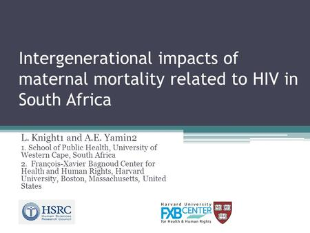 Intergenerational impacts of maternal mortality related to HIV in South Africa L. Knight1 and A.E. Yamin2 1. School of Public Health, University of Western.