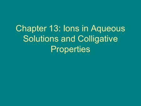 Chapter 13: Ions in Aqueous Solutions and Colligative Properties.