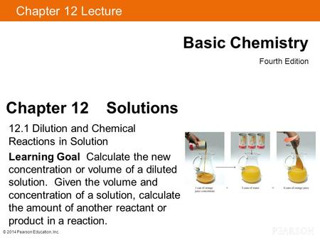 Chapter 12 Lecture Basic Chemistry Fourth Edition Chapter 12 Solutions 12.1 Dilution and Chemical Reactions in Solution Learning Goal Calculate the new.
