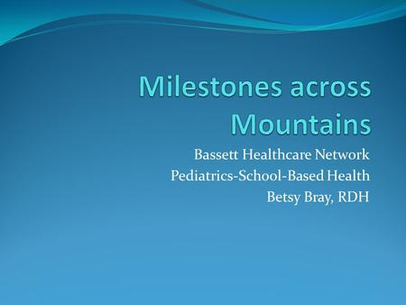 Bassett Healthcare Network Pediatrics-School-Based Health Betsy Bray, RDH.