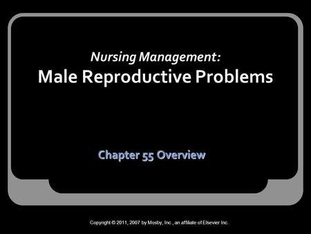 Nursing Management: Male Reproductive Problems Chapter 55 Overview Copyright © 2011, 2007 by Mosby, Inc., an affiliate of Elsevier Inc.