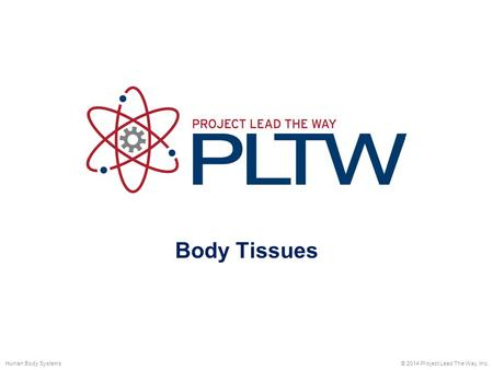 Body Tissues Human Body Systems © 2014 Project Lead The Way, Inc.