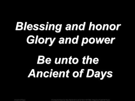 Words and Music by Gary Sadler and Jamie Harvill; © 1992, Integrity's Hosanna! MusicAncient of Days Blessing and honor Glory and power Be unto the Ancient.