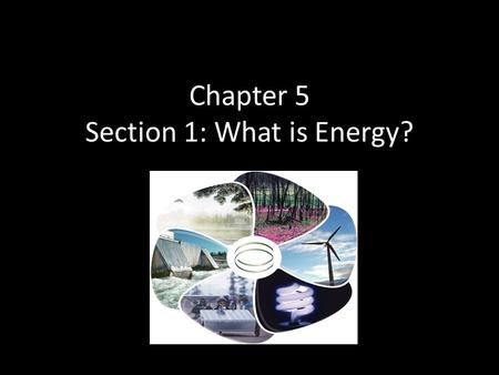 Chapter 5 Section 1: What is Energy?