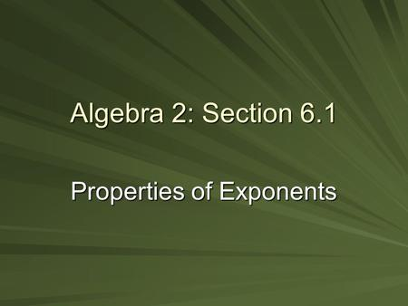 Algebra 2: Section 6.1 Properties of Exponents. Product of Powers –(when multiplying like bases, add exponents) Power of a Power –(when taking an exponent.