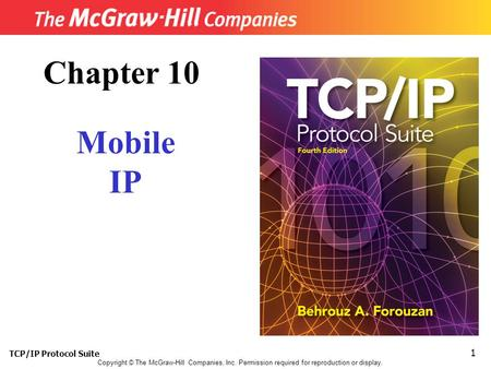 TCP/IP Protocol Suite 1 Copyright © The McGraw-Hill Companies, Inc. Permission required for reproduction or display. Chapter 10 Mobile IP.