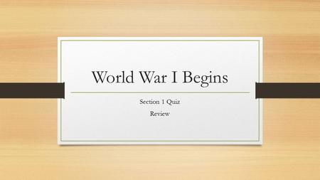 World War I Begins Section 1 Quiz Review.