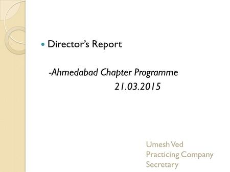 Director's Report -Ahmedabad Chapter Programme 21.03.2015 Umesh Ved Practicing Company Secretary.