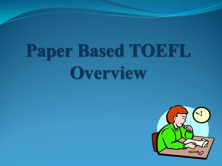Agenda What is TOEFL PBT? Sections of the TOEFL PBT Test of Written English (TWE) Listening Comprehension Structure and Written Expression Reading Comprehension.