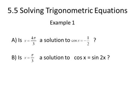 5.5 Solving Trigonometric Equations Example 1 A) Is a solution to ? B) Is a solution to cos x = sin 2x ?