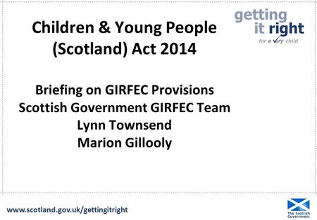 Getting it right for e ery child  www.scotland.gov.uk/gettingitright Children & Young People (Scotland) Act 2014 Briefing on GIRFEC Provisions Scottish.