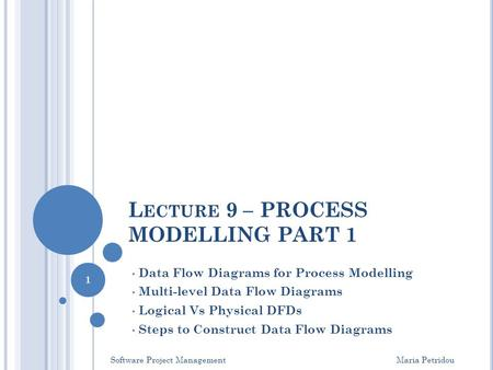 L ECTURE 9 – PROCESS MODELLING PART 1 Data Flow Diagrams for Process Modelling Multi-level Data Flow Diagrams Logical Vs Physical DFDs Steps to Construct.