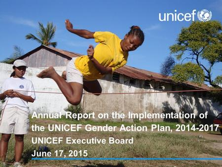 Annual Report on the Implementation of the UNICEF Gender Action Plan, 2014-2017 UNICEF Executive Board June 17, 2015.