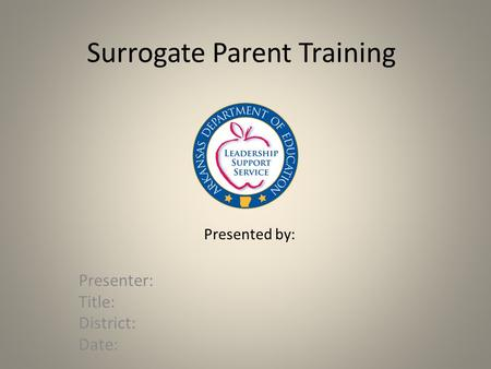 Surrogate Parent Training Presenter: Title: District: Date: Presented by: