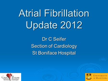 Atrial Fibrillation Update 2012 Dr C Seifer Section of Cardiology St Boniface Hospital.