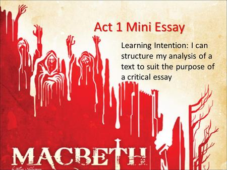 Act 1 Mini Essay Learning Intention: I can structure my analysis of a text to suit the purpose of a critical essay.