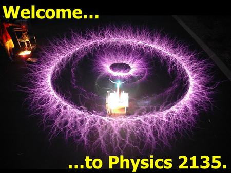 Welcome… …to Physics 2135.. PHYSICS 2135 (previously 24) Engineering Physics II Spring 2015 Dr. Allan Pringle Course Instructor Room 122 Physics, 341.