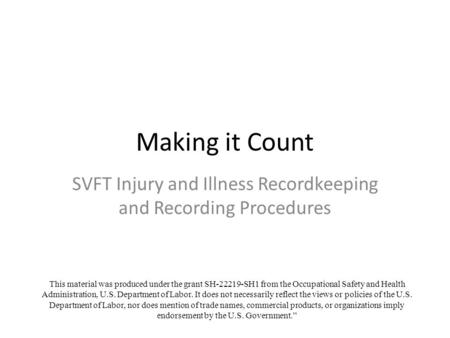 Making it Count SVFT Injury and Illness Recordkeeping and Recording Procedures This material was produced under the grant SH-22219-SH1 from the Occupational.