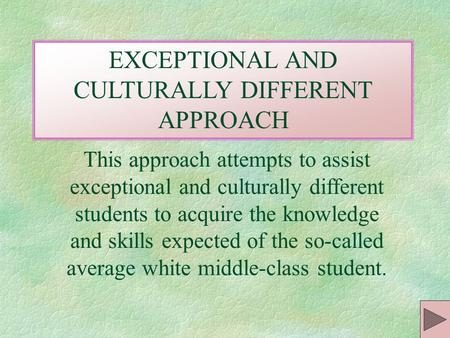 EXCEPTIONAL AND CULTURALLY DIFFERENT APPROACH This approach attempts to assist exceptional and culturally different students to acquire the knowledge.