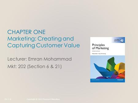 CHAPTER ONE Marketing: Creating and Capturing Customer Value Lecturer: Emran Mohammad Mkt: 202 (Section 6 & 21) Ch 1 -0Copyright © 2011 Pearson Education.