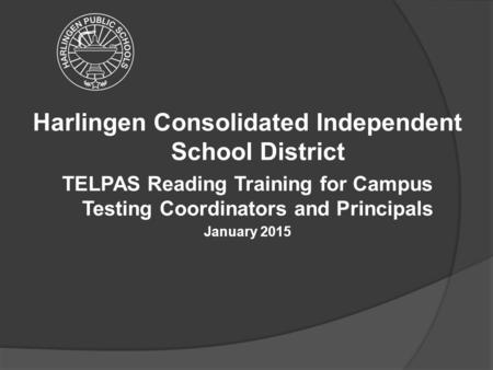 Harlingen Consolidated Independent School District TELPAS Reading Training for Campus Testing Coordinators and Principals January 2015.