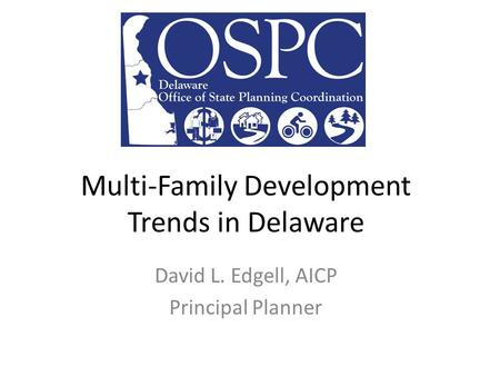 Multi-Family Development Trends in Delaware David L. Edgell, AICP Principal Planner.