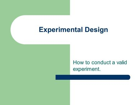 Experimental Design How to conduct a valid experiment.