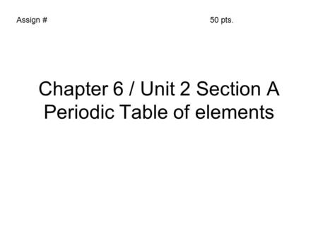 Chapter 6 / Unit 2 Section A Periodic Table of elements Assign #50 pts.