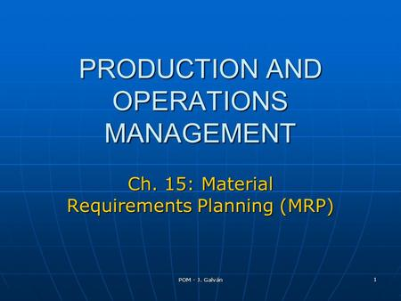 POM - J. Galván 1 PRODUCTION AND OPERATIONS MANAGEMENT Ch. 15: Material Requirements Planning (MRP)