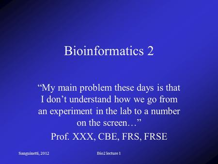 "Sanguinetti, 2012Bio2 lecture 1 Bioinformatics 2 ""My main problem these days is that I don't understand how we go from an experiment in the lab to a number."