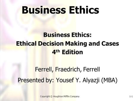 1-1Copyright © Houghton Mifflin Company Business Ethics Business Ethics: Ethical Decision Making and Cases 4 th Edition Ferrell, Fraedrich, Ferrell Presented.