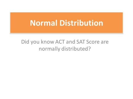 Did you know ACT and SAT Score are normally distributed?