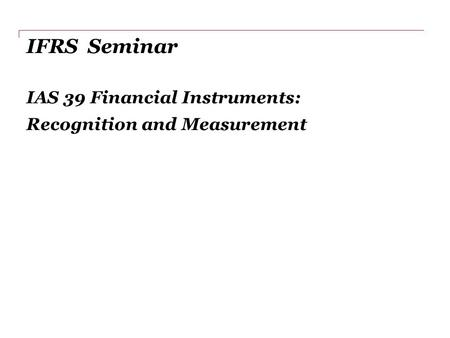 IFRS Seminar IAS 39 Financial Instruments: Recognition and Measurement.