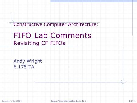 Constructive Computer Architecture: FIFO Lab Comments Revisiting CF FIFOs Andy Wright 6.175 TA October 20, 2014http://csg.csail.mit.edu/6.175L14-1.