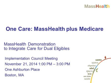 MassHealth Demonstration to Integrate Care for Dual Eligibles One Care: MassHealth plus Medicare Implementation Council Meeting November 21, 2014 1:00.
