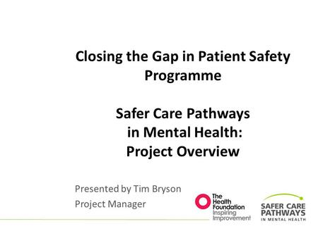 Closing the Gap in Patient Safety Programme Safer Care Pathways in Mental Health: Project Overview Presented by Tim Bryson Project Manager.