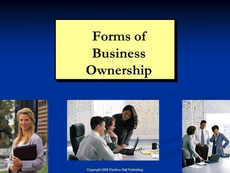 Copyright 2008 Prentice Hall Publishing 1 Chapter 5: Forms of Ownership Forms of Business Ownership.