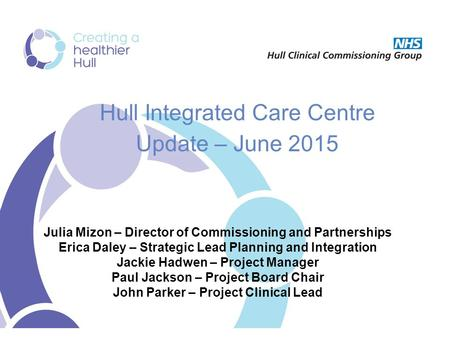 Hull Integrated Care Centre Update – June 2015 Julia Mizon – Director of Commissioning and Partnerships Erica Daley – Strategic Lead Planning and Integration.