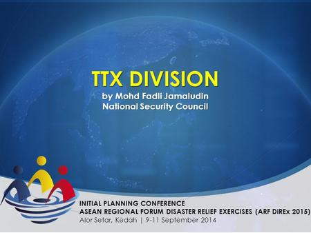 TTX DIVISION by Mohd Fadli Jamaludin National Security Council INITIAL PLANNING CONFERENCE ASEAN REGIONAL FORUM DISASTER RELIEF EXERCISES (ARF DiREx 2015)