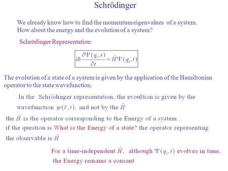 Schrödinger We already know how to find the momentum eigenvalues of a system. How about the energy and the evolution of a system? Schrödinger Representation: