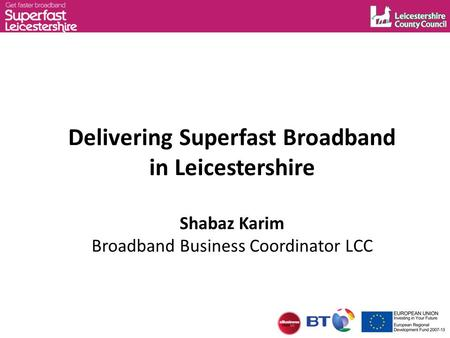 Delivering Superfast Broadband in Leicestershire Shabaz Karim Broadband Business Coordinator LCC.