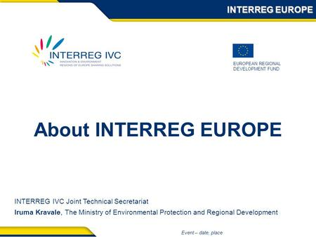 EUROPEAN REGIONAL DEVELOPMENT FUND Event – date, place About INTERREG EUROPE INTERREG EUROPE INTERREG IVC Joint Technical Secretariat Iruma Kravale, The.